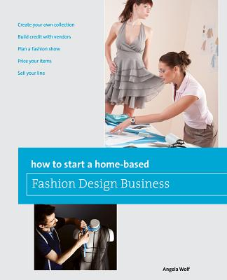 How to Start a Home-Based Fashion Design Business By Wolf, Angela